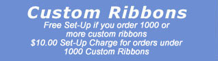 Custom ribbons: Free set up if you order 1000 or more custom ribbons. $10.00 set-up charge for orders under 1000 custom ribbons.